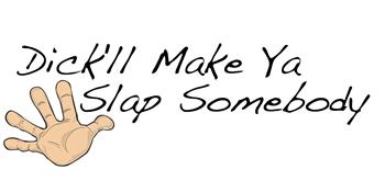 Dick'll Make Ya Slap Somebody