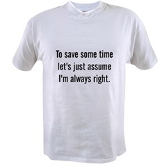 To save some time let's assume I'm always righ Value T-shirt