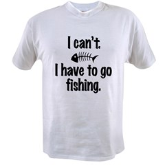 I Can't. I have to fish. Value T-shirt