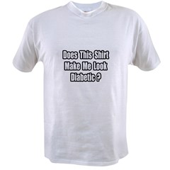 &quot;Make Me Look Diabetic?&quot; Value T-shirt
