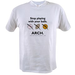 Stop playing with your balls. ARCH. Value T-shirt