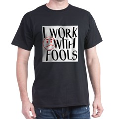 I work with FOOLS Dark T-Shirt