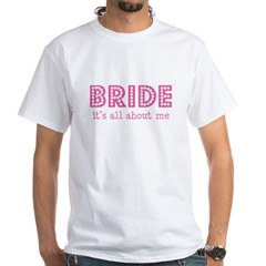 Bride - it's all about me White T-Shirt