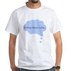 Kicking Mommy is Fun White T-Shirt