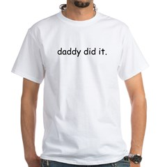 daddy did it White T-Shirt