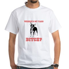 where's my taco BITCH! White T-Shirt