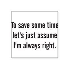 "To save some time let's assume I'm always right Square Sticker 3"" x 3"""