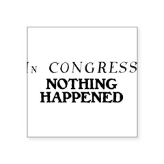 "In CONGRESS, NOTHING HAPPENED Square Sticker 3"" x 3"""